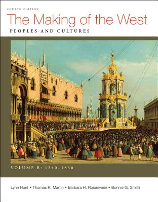 The Making of the West, Volume B: 1340-1830: Peoples and Cultures - Hunt, Lynn, and Martin, Thomas R, and Rosenwein, Barbara H