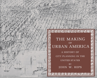 The Making of Urban America: A History of City Planning in the United States - Reps, John William