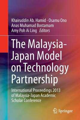 The Malaysia-Japan Model on Technology Partnership: International Proceedings 2013 of Malaysia-Japan Academic Scholar Conference - Ab. Hamid, Khairuddin (Editor), and Ono, Osamu (Editor), and Bostamam, Anas (Editor)