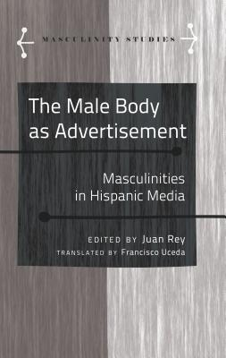 The Male Body as Advertisement: Masculinities in Hispanic Media - Uceda, Francisco (Translated by), and Rey, Juan (Editor)