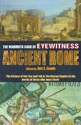 The Mammoth Book of Eyewitness Ancient Rome: The History of the Rise and Fall of the Roman Empire in the Words of Those Who Were There - Lewis, Jon E (Editor)