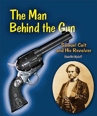 The Man Behind the Gun: Samuel Colt and His Revolver - Wyckoff, Edwin Brit