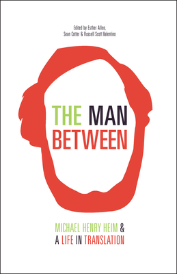 The Man Between: Michael Henry Heim and a Life in Translation - Heim, Michael Henry, and Allen, Esther (Editor), and Cotter, Sean (Editor)