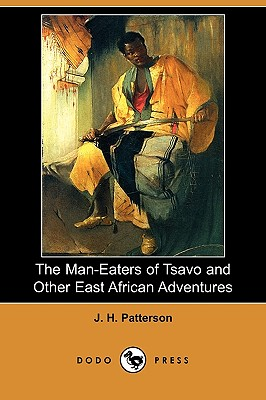 The Man-Eaters of Tsavo and Other East African Adventures (Dodo Press) - Patterson, J H, Lieutenant Colonel, and Selous, Frederick Courteney (Foreword by)