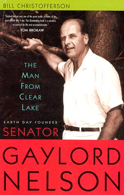 The Man from Clear Lake: Earth Day Founder Senator Gaylord Nelson - Christofferson, Bill