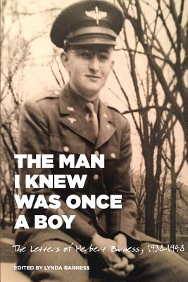 The Man I Knew Was Once a Boy: The Letters of Herbert Barness, 1938 - 1948 - Barness, Lynda