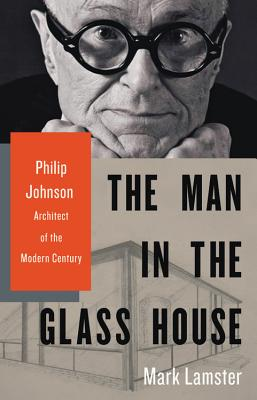The Man in the Glass House: Philip Johnson, Architect of the Modern Century - Lamster, Mark