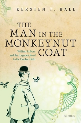 The Man in the Monkeynut Coat: William Astbury and the Forgotten Road to the Double-Helix - Hall, Kersten T.