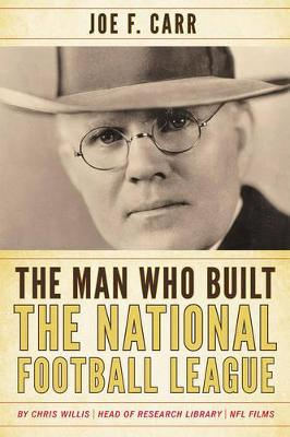 The Man Who Built the National Football League: Joe F. Carr - Willis, Chris, and Carr, James A (Foreword by)