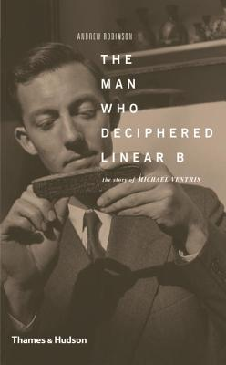 The Man Who Deciphered Linear B: The Story of Michael Ventris - Robinson, Andrew