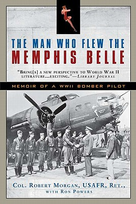 The Man Who Flew the Memphis Belle: Memoir of a WWII Bomber Pilot - Morgan, Robert, Col., and Powers, Ron