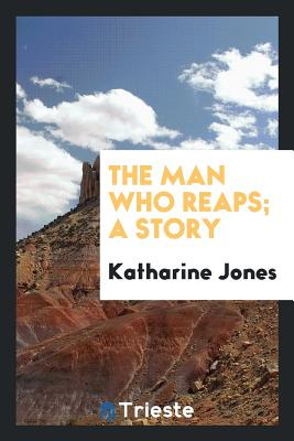 The Man Who Reaps; A Story - Jones, Katharine