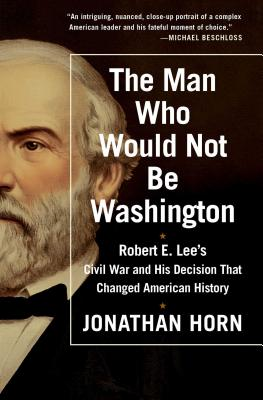 The Man Who Would Not Be Washington: Robert E. Lee's Civil War and His Decision That Changed American History - Horn, Jonathan