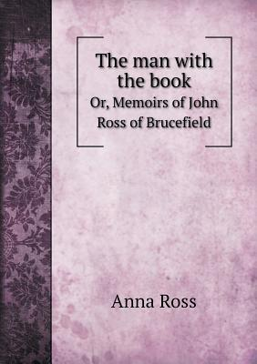 The Man with the Book Or, Memoirs of John Ross of Brucefield - Ross, Anna