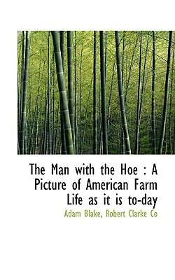The Man with the Hoe: A Picture of American Farm Life as It Is To-Day - Blake, Adam, and Robert Clarke Co, Clarke Co (Creator), and Robert Clarke & Co (Creator)