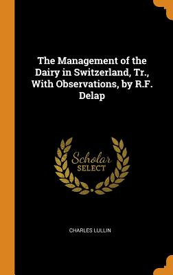 The Management of the Dairy in Switzerland, Tr., with Observations, by R.F. Delap - Lullin, Charles