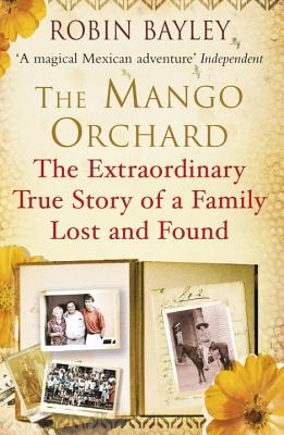 The Mango Orchard: The extraordinary true story of a family lost and found - Bayley, Robin