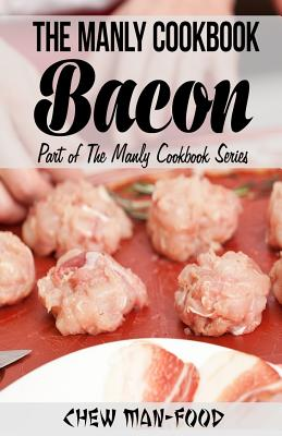 The Manly Cookbook: Bacon - Man-Food, MR Chew