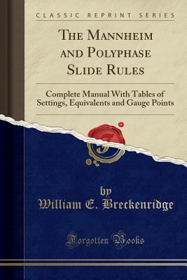 The Mannheim and Polyphase Slide Rules: Complete Manual with Tables of Settings, Equivalents and Gauge Points (Classic Reprint) - Breckenridge, William E