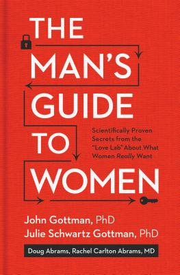 The Man's Guide to Women: Scientifically Proven Secrets from the Love Lab about What Women Really Want - Gottman, John, and Gottman, Julie Schwartz, and Abrams, Douglas
