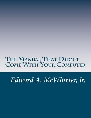 The Manual That Didn't Come with Your Computer (But Should Have): Version 1.0 - McWhirter Jr, MR Edward a