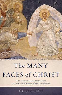 The Many Faces of Christ: The Thousand-Year Story of the Survival and Influence of the Lost Gospels - Jenkins, Philip