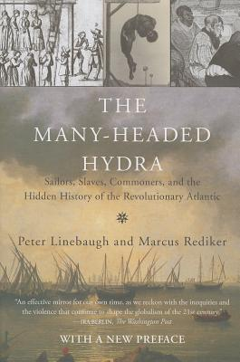The Many-Headed Hydra: Sailors, Slaves, Commoners, and the Hidden History of the Revolutionary Atlantic - Linebaugh, Peter, and Rediker, Marcus
