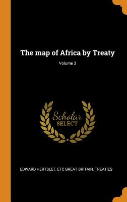 The Map of Africa by Treaty; Volume 3 - Hertslet, Edward, and Great Britain Treaties, Etc
