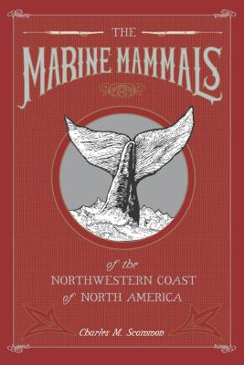 The Marine Mammals of the Northwestern Coast of North America - Scammon, Charles M, and Scammon, Dick