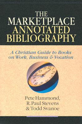 The Marketplace Annotated Bibliography: God, Scripture & Hermeneutics - Hammond, Pete, and Stevens, R Paul, and Svanoe, Todd