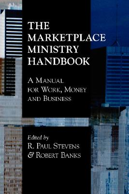 The Marketplace Ministry Handbook: A Manual for Work, Money and Business - Banks, Robert, Jr. (Editor), and Stevens, R Paul (Editor)