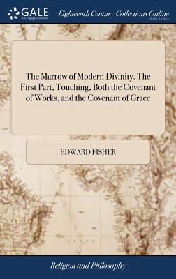 The Marrow of Modern Divinity. the First Part, Touching, Both the Covenant of Works, and the Covenant of Grace: ... by E. F. the Twelfth Edition, Corrected. with Notes, by Philalethes Irenæus - Fisher, Edward