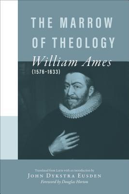The Marrow of Theology - Ames, William, and Eusden, John Dykstra (Editor), and Horton, Douglas (Foreword by)