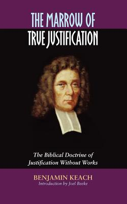 The Marrow of True Justification - Keach, Benjamin, and Beeke, Joel (Introduction by)