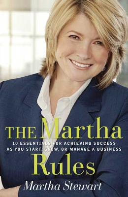The Martha Rules: 10 Essentials for Achieving Success as You Start, Build, or Manage a Business - Stewart, Martha