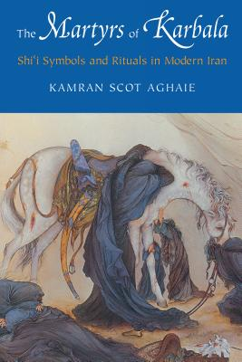 The Martyrs of Karbala: Shi'i Symbols and Rituals in Modern Iran - Aghaie, Kamran Scot
