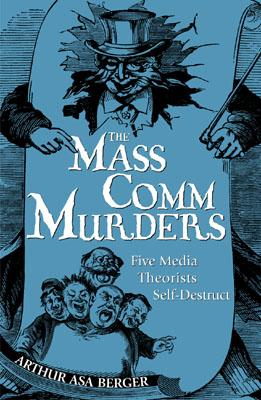 The Mass Comm Murders: Five Media Theorists Self-Destruct - Berger, Arthur Asa, Dr.