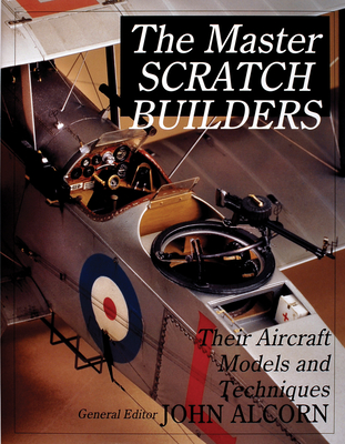 The Master Scratch Builders: Their Aircraft Models & Techniques - Alcorn, John S.