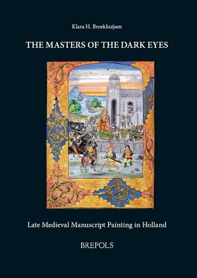 The Masters of the Dark Eyes: Late Medieval Manuscript Painting in Holland - Broekhuijsen, Klara H