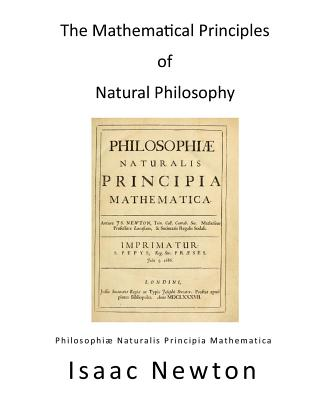 The Mathematical Principles of Natural Philosophy: Philosophiae Naturalis Principia Mathematica - Motte, Andrew (Translated by), and Newton, Isaac