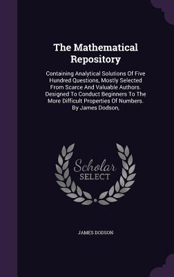 The Mathematical Repository: Containing Analytical Solutions of Five Hundred Questions, Mostly Selected from Scarce and Valuable Authors. Designed to Conduct Beginners to the More Difficult Properties of Numbers. by James Dodson, - Dodson, James