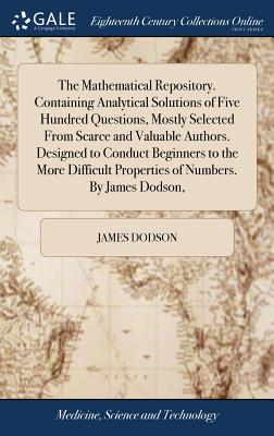 The Mathematical Repository. Containing Analytical Solutions of Five Hundred Questions, Mostly Selected from Scarce and Valuable Authors. Designed to Conduct Beginners to the More Difficult Properties of Numbers. by James Dodson, - Dodson, James