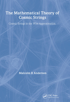 The Mathematical Theory of Cosmic Strings: Cosmic Strings in the Wire Approximation - Anderson, M R