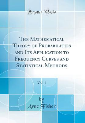 The Mathematical Theory of Probabilities and Its Application to Frequency Curves and Statistical Methods, Vol. 1 (Classic Reprint) - Fisher, Arne