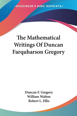 The Mathematical Writings of Duncan Farquharson Gregory - Gregory, Duncan Farquharson