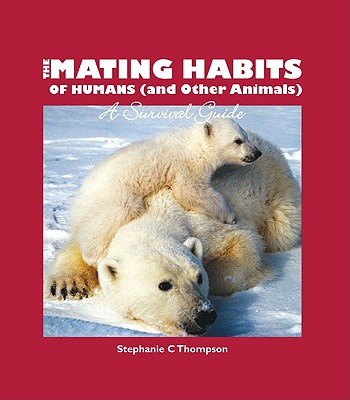 The Mating Habits of Humans (and Other Animals): A Survival Guide - Thompson, Stephanie