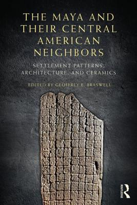 The Maya and Their Central American Neighbors: Settlement Patterns, Architecture, Hieroglyphic Texts and Ceramics - Braswell, Geoffrey E. (Editor)