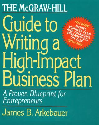 The McGraw-Hill Guide to Writing a High-Impact Business Plan: A Proven Blueprint for First-Time Entrepreneurs - Arkebauer, James B, and Arkebauer James