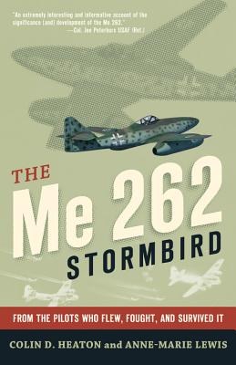 The Me 262 Stormbird: From the Pilots Who Flew, Fought, and Survived it - Tillman, Barrett (Foreword by), and Heaton, Colin D., and Lewis, Anne-Marie