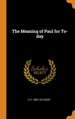The Meaning of Paul for To-Day - Dodd, C H 1884-1973
